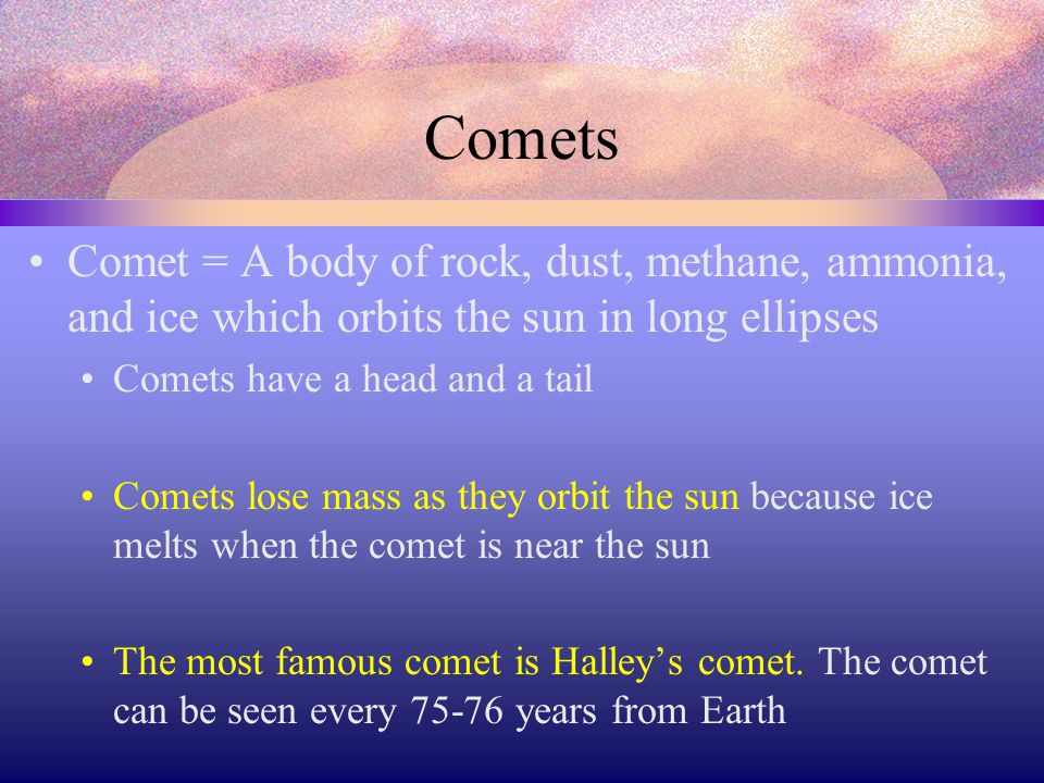 Comets Comet = A body of rock, dust, methane, ammonia, and ice which orbits the sun in long ellipses.