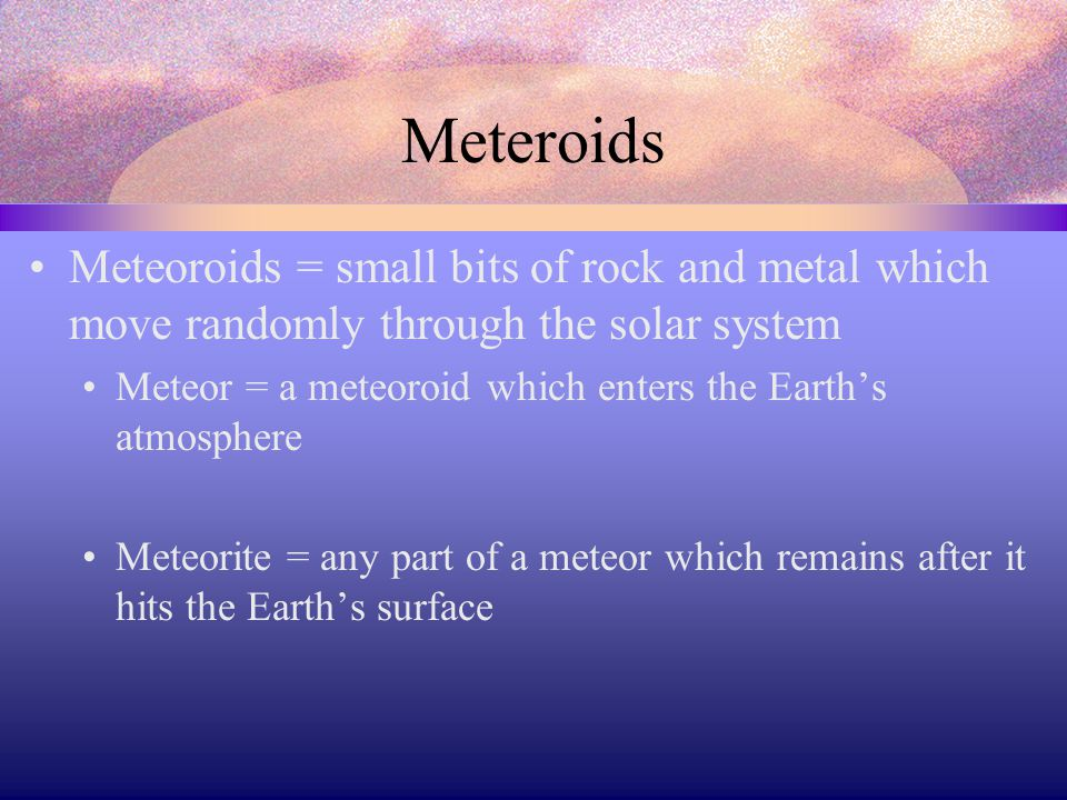 Meteroids Meteoroids = small bits of rock and metal which move randomly through the solar system.