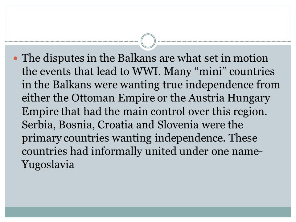 The disputes in the Balkans are what set in motion the events that lead to WWI.