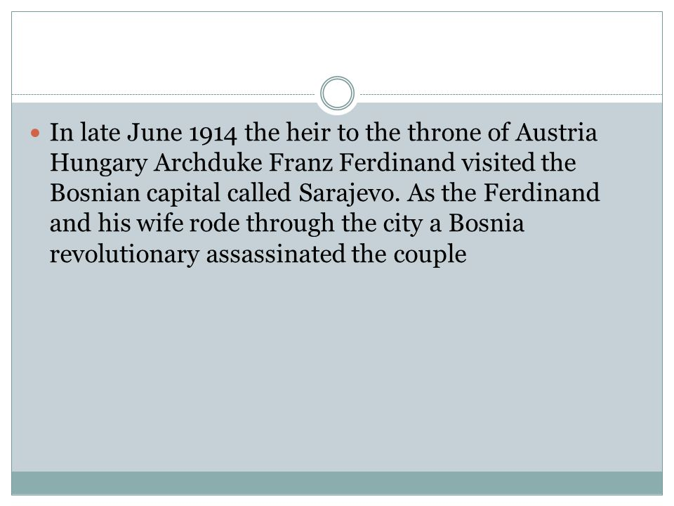 In late June 1914 the heir to the throne of Austria Hungary Archduke Franz Ferdinand visited the Bosnian capital called Sarajevo.