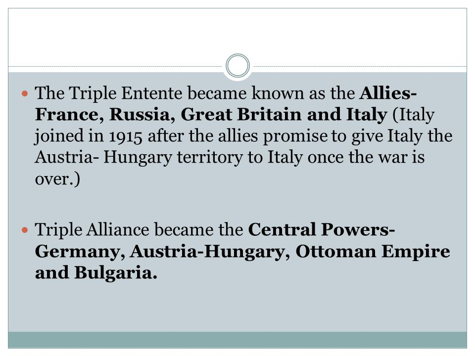 The Triple Entente became known as the Allies- France, Russia, Great Britain and Italy (Italy joined in 1915 after the allies promise to give Italy the Austria- Hungary territory to Italy once the war is over.)