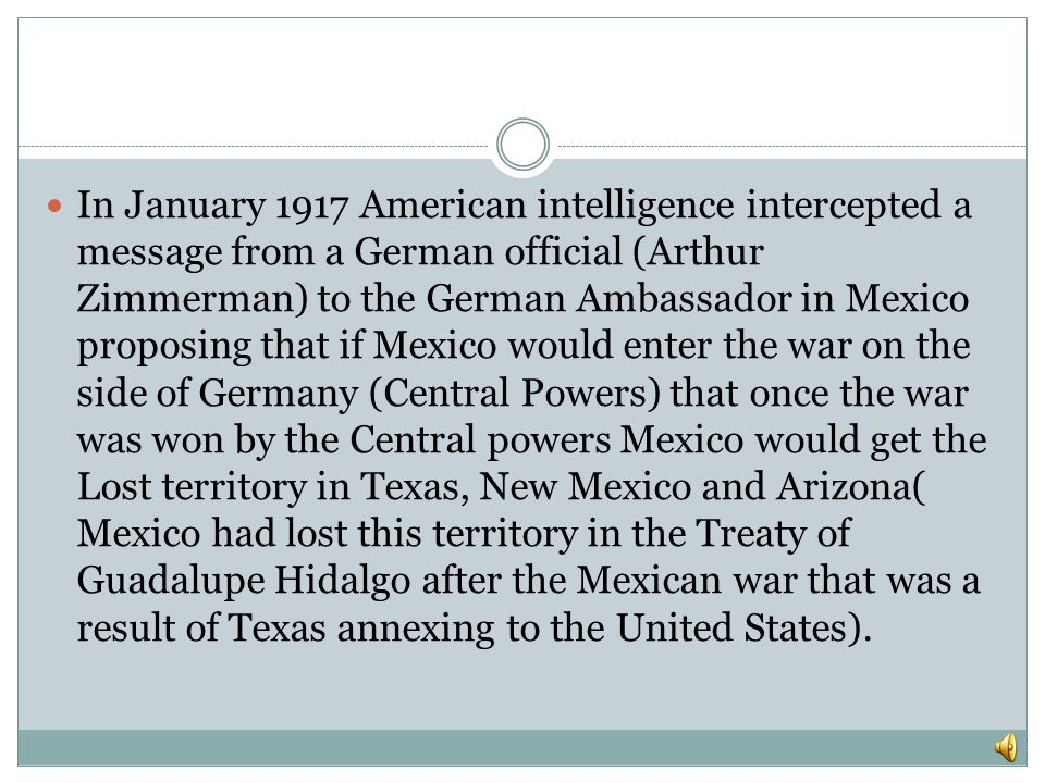 In January 1917 American intelligence intercepted a message from a German official (Arthur Zimmerman) to the German Ambassador in Mexico proposing that if Mexico would enter the war on the side of Germany (Central Powers) that once the war was won by the Central powers Mexico would get the Lost territory in Texas, New Mexico and Arizona( Mexico had lost this territory in the Treaty of Guadalupe Hidalgo after the Mexican war that was a result of Texas annexing to the United States).