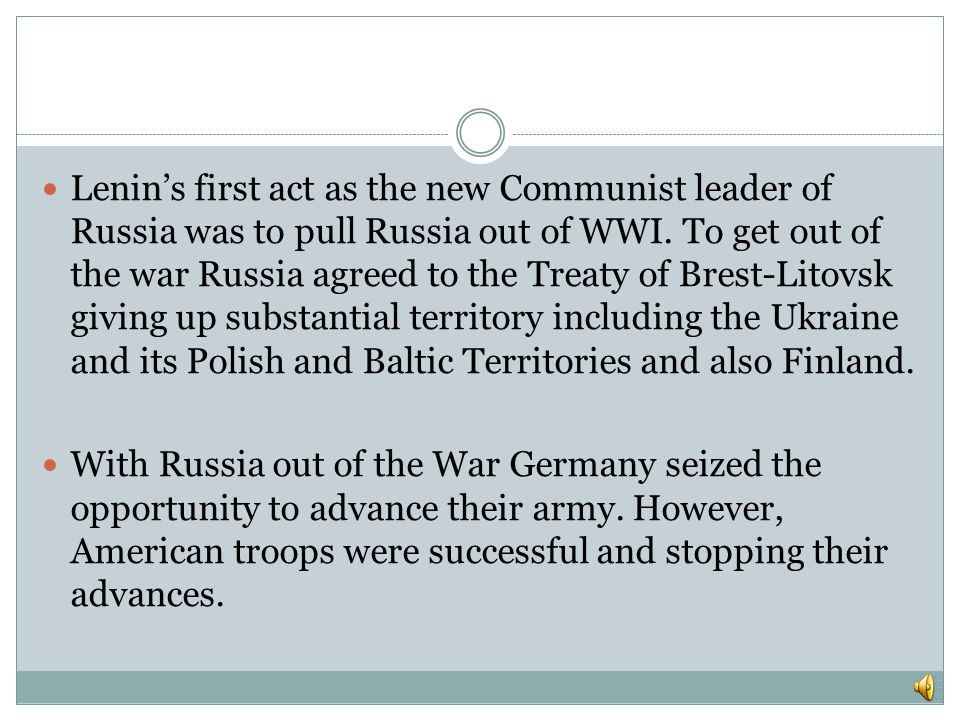Lenin's first act as the new Communist leader of Russia was to pull Russia out of WWI. To get out of the war Russia agreed to the Treaty of Brest-Litovsk giving up substantial territory including the Ukraine and its Polish and Baltic Territories and also Finland.