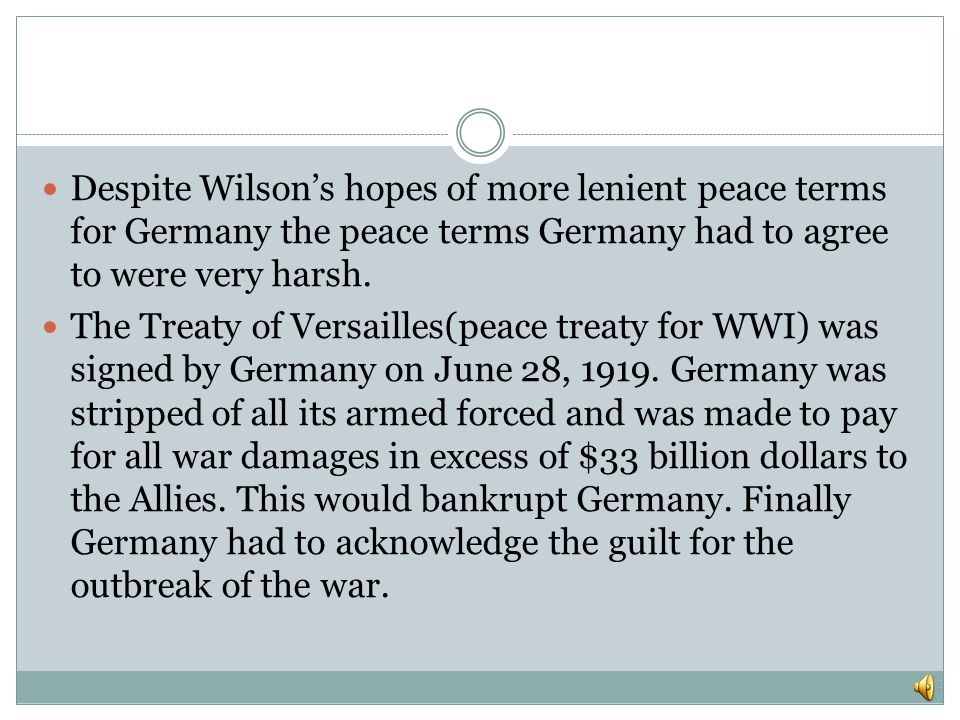Despite Wilson's hopes of more lenient peace terms for Germany the peace terms Germany had to agree to were very harsh.