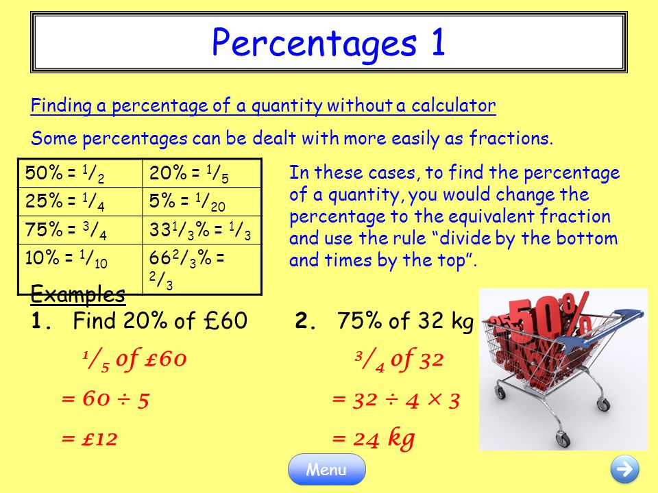 Percentages 1 Examples 1. Find 20% of £60 2. 75% of 32 kg