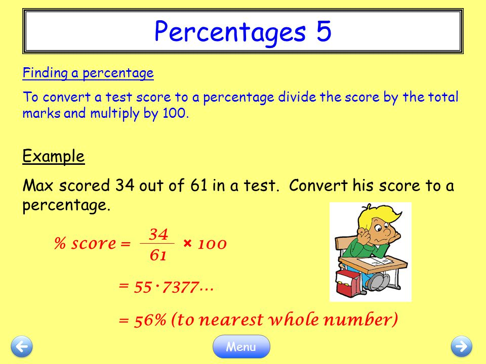 Percentages 5 Finding a percentage. To convert a test score to a percentage divide the score by the total marks and multiply by 100.