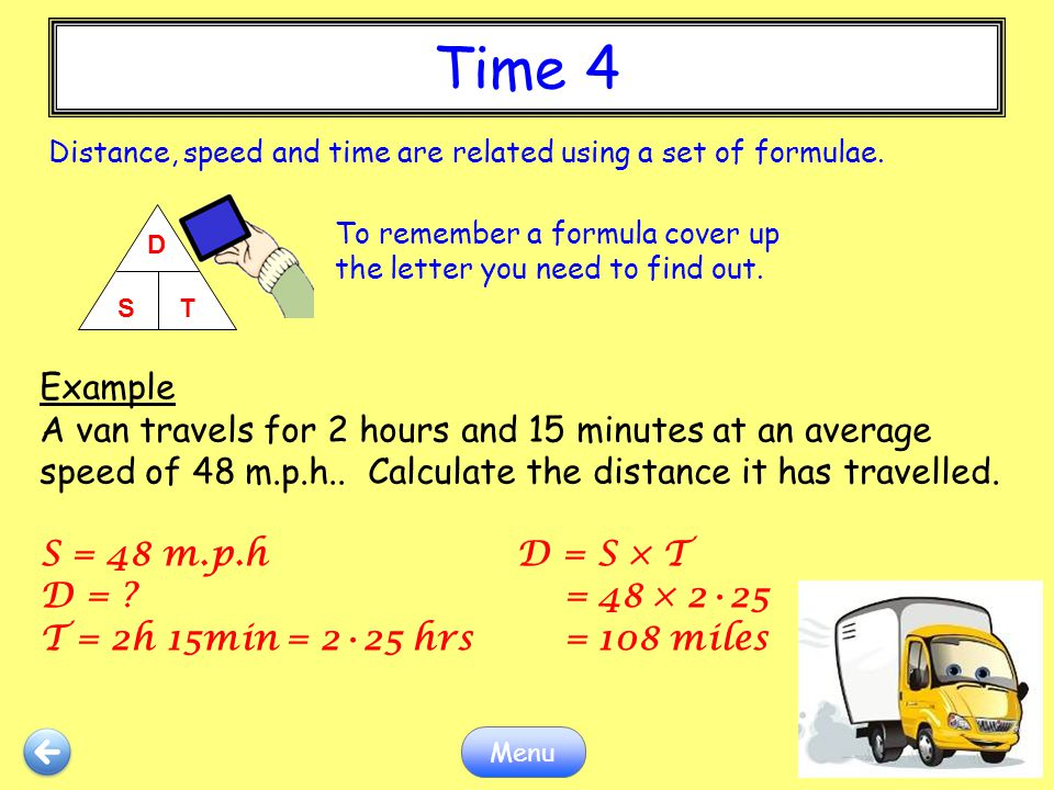 Time 4 Distance, speed and time are related using a set of formulae. D. S T. To remember a formula cover up the letter you need to find out.