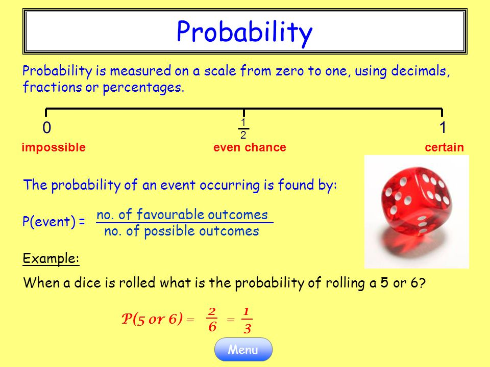 Probability Probability is measured on a scale from zero to one, using decimals, fractions or percentages.