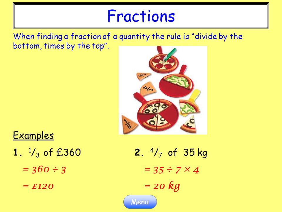 Fractions Fractions Examples 1. 1/3 of £360 2. 4/7 of 35 kg