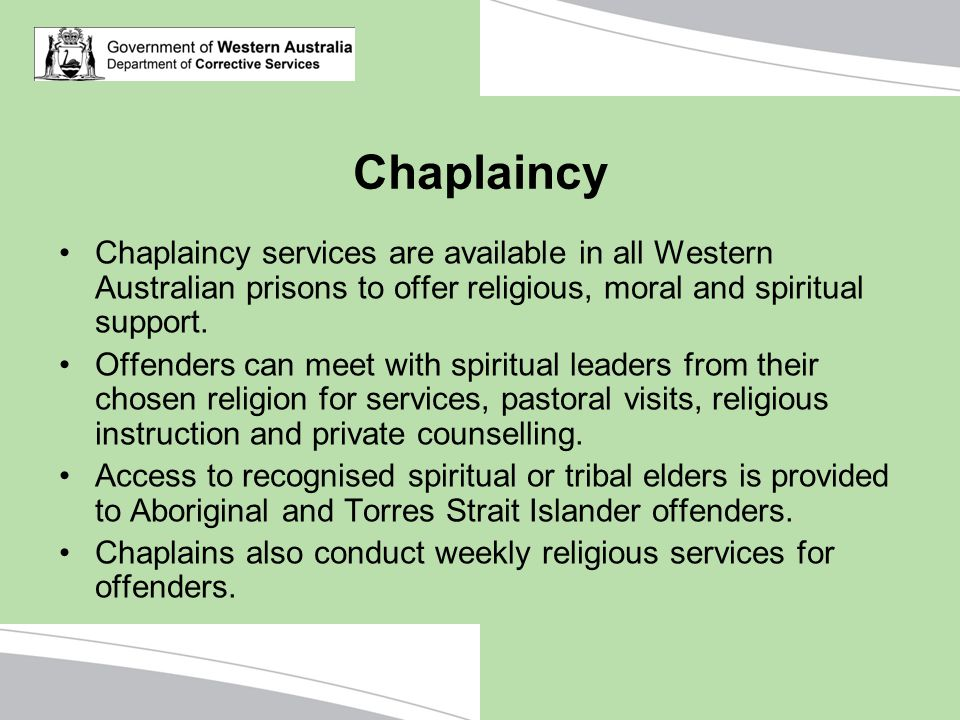 Chaplaincy Chaplaincy services are available in all Western Australian prisons to offer religious, moral and spiritual support.
