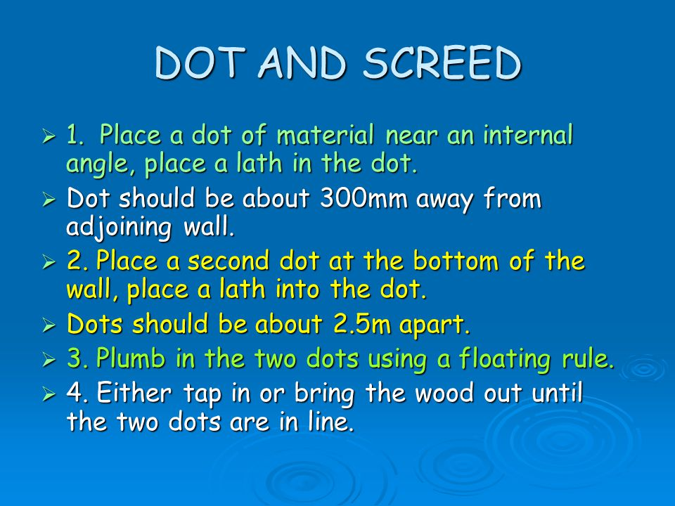DOT AND SCREED 1. Place a dot of material near an internal angle, place a lath in the dot. Dot should be about 300mm away from adjoining wall.