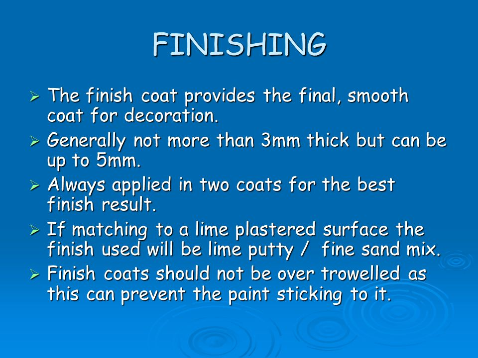 FINISHING The finish coat provides the final, smooth coat for decoration. Generally not more than 3mm thick but can be up to 5mm.