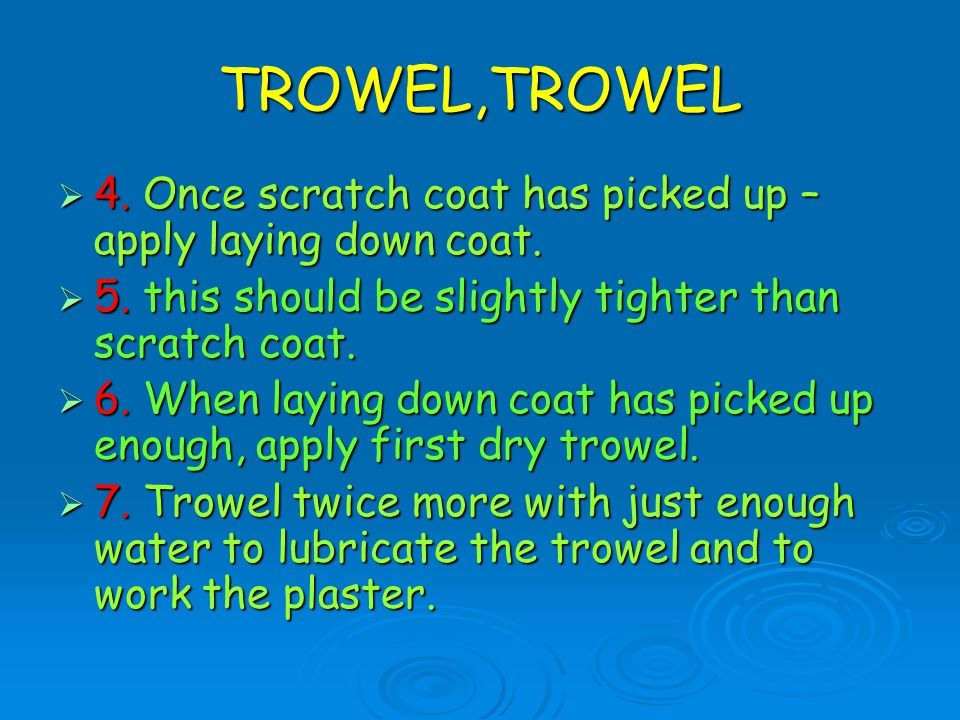 TROWEL,TROWEL 4. Once scratch coat has picked up – apply laying down coat. 5. this should be slightly tighter than scratch coat.