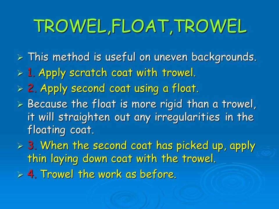 TROWEL,FLOAT,TROWEL This method is useful on uneven backgrounds.