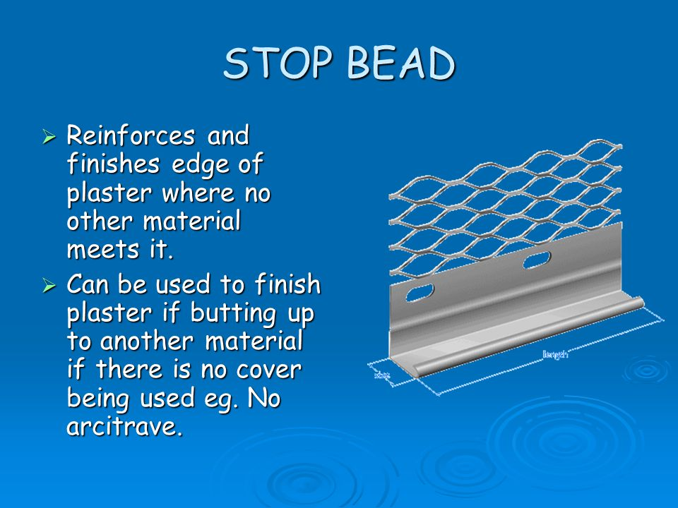 STOP BEAD Reinforces and finishes edge of plaster where no other material meets it.