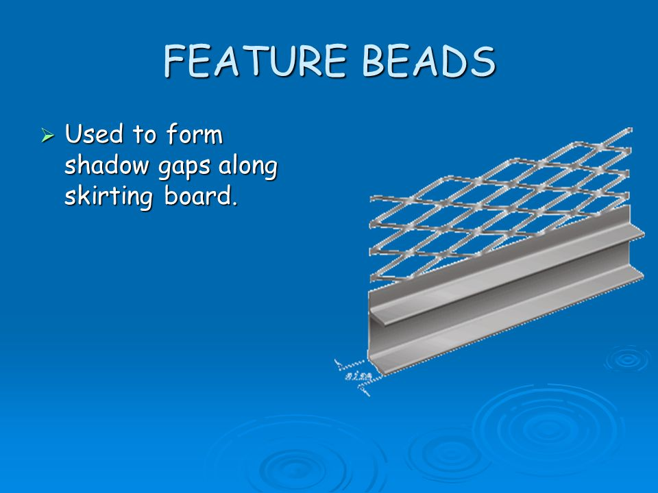 FEATURE BEADS Used to form shadow gaps along skirting board.
