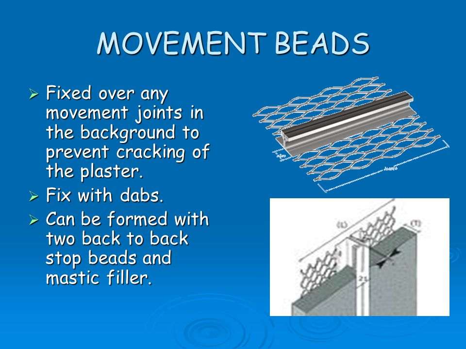 MOVEMENT BEADS Fixed over any movement joints in the background to prevent cracking of the plaster.