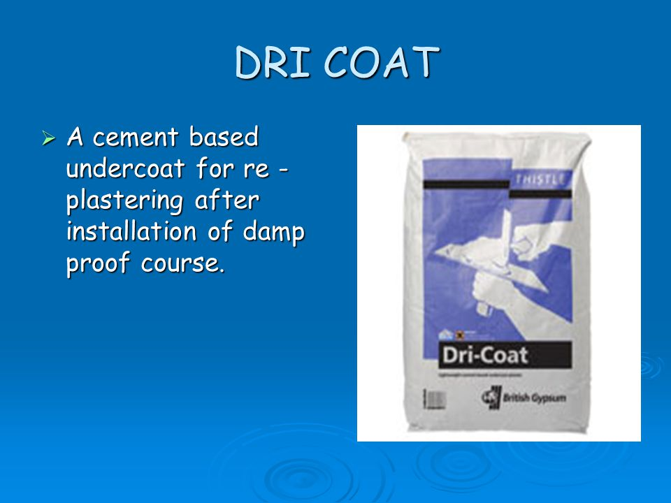 DRI COAT A cement based undercoat for re -plastering after installation of damp proof course.