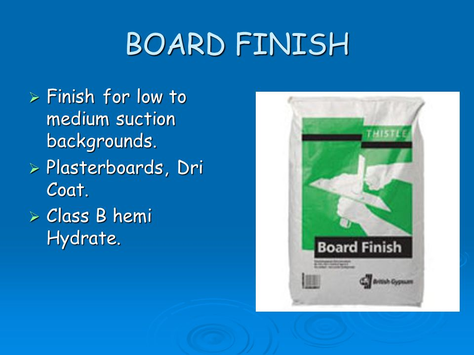 BOARD FINISH Finish for low to medium suction backgrounds.