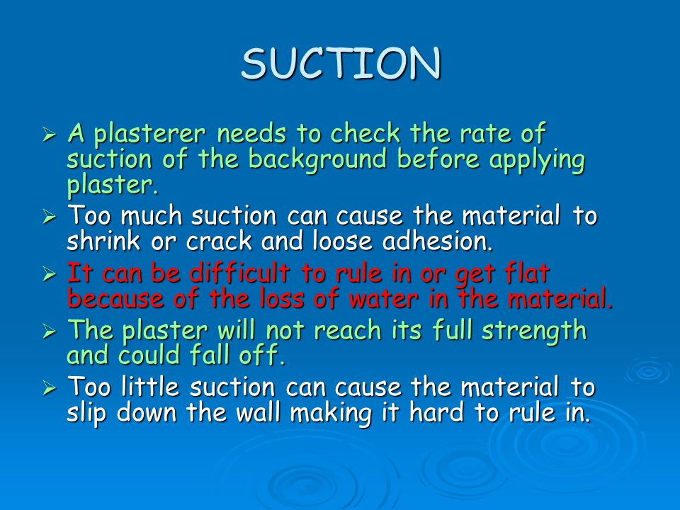SUCTION A plasterer needs to check the rate of suction of the background before applying plaster.