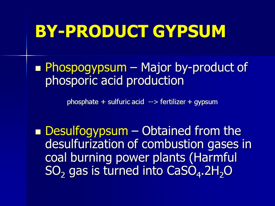 BY-PRODUCT GYPSUM Phospogypsum – Major by-product of phosporic acid production. phosphate + sulfuric acid --> fertilizer + gypsum.