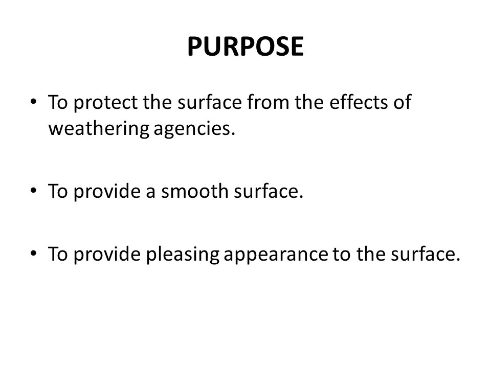 PURPOSE To protect the surface from the effects of weathering agencies. To provide a smooth surface.