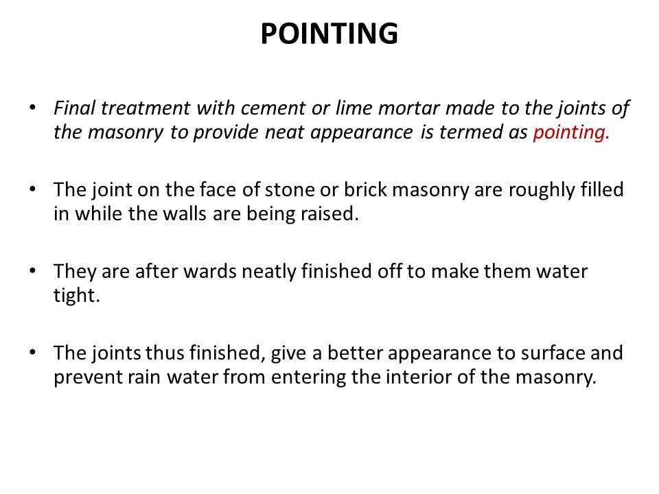 POINTING Final treatment with cement or lime mortar made to the joints of the masonry to provide neat appearance is termed as pointing.