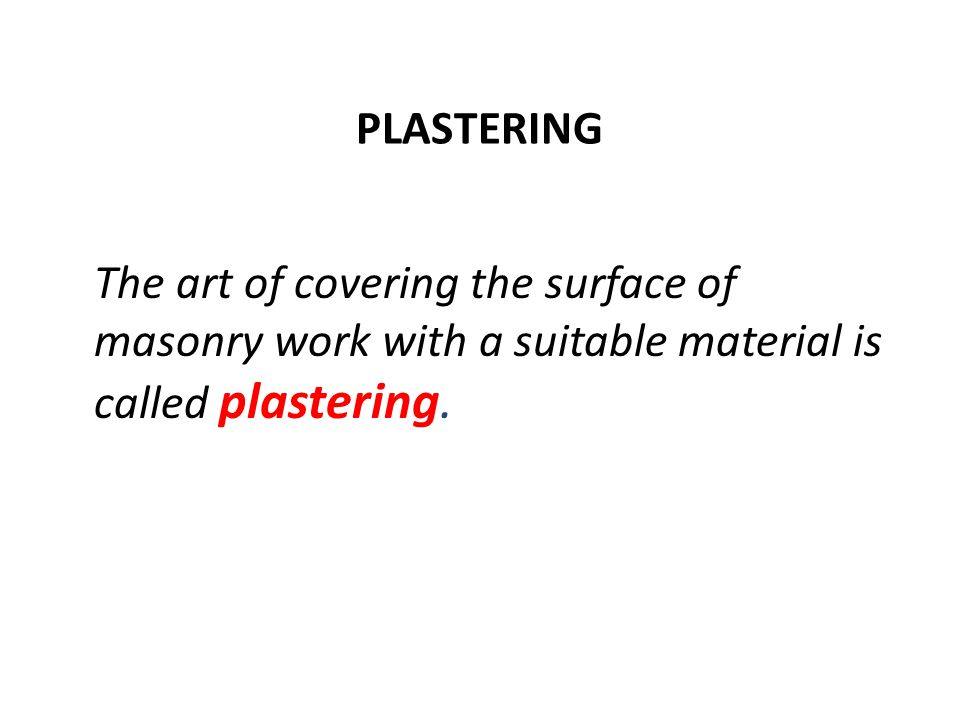 PLASTERING The art of covering the surface of masonry work with a suitable material is called plastering.