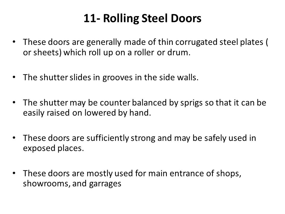 11- Rolling Steel Doors These doors are generally made of thin corrugated steel plates ( or sheets) which roll up on a roller or drum.