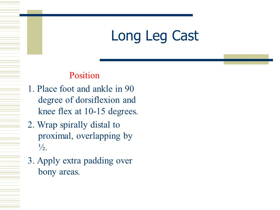 Long Leg Cast Position. 1. Place foot and ankle in 90 degree of dorsiflexion and knee flex at 10-15 degrees.