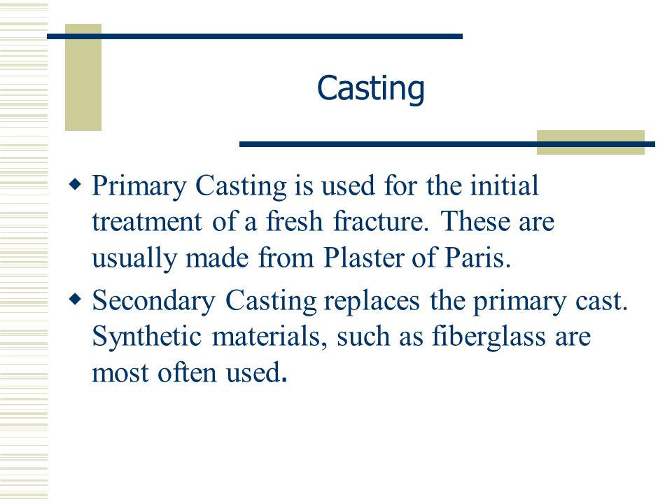 Casting Primary Casting is used for the initial treatment of a fresh fracture. These are usually made from Plaster of Paris.