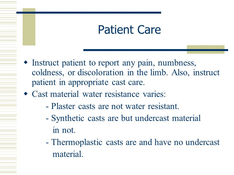Patient Care Instruct patient to report any pain, numbness, coldness, or discoloration in the limb. Also, instruct patient in appropriate cast care.
