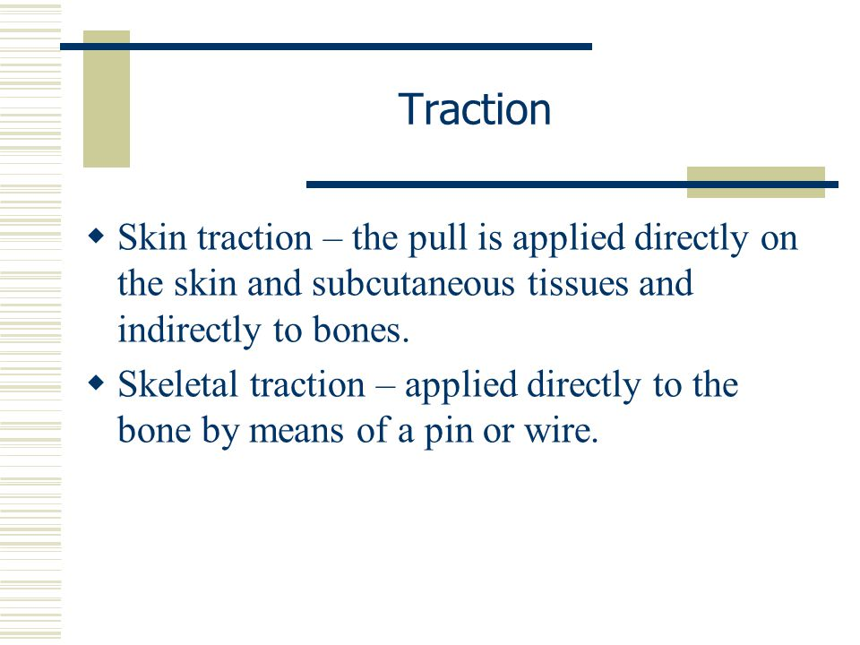 Traction Skin traction – the pull is applied directly on the skin and subcutaneous tissues and indirectly to bones.