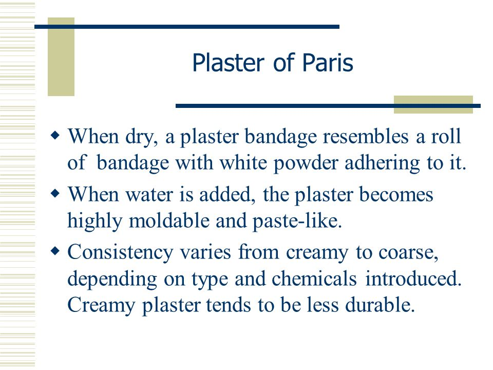 Plaster of Paris When dry, a plaster bandage resembles a roll of bandage with white powder adhering to it.