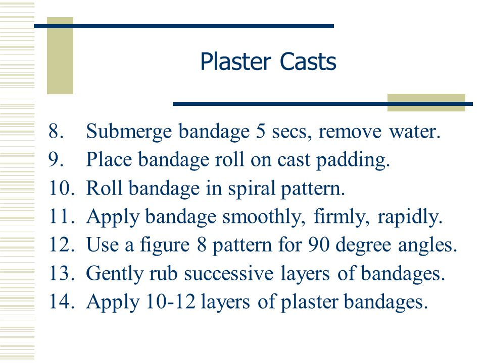 Plaster Casts 8. Submerge bandage 5 secs, remove water.