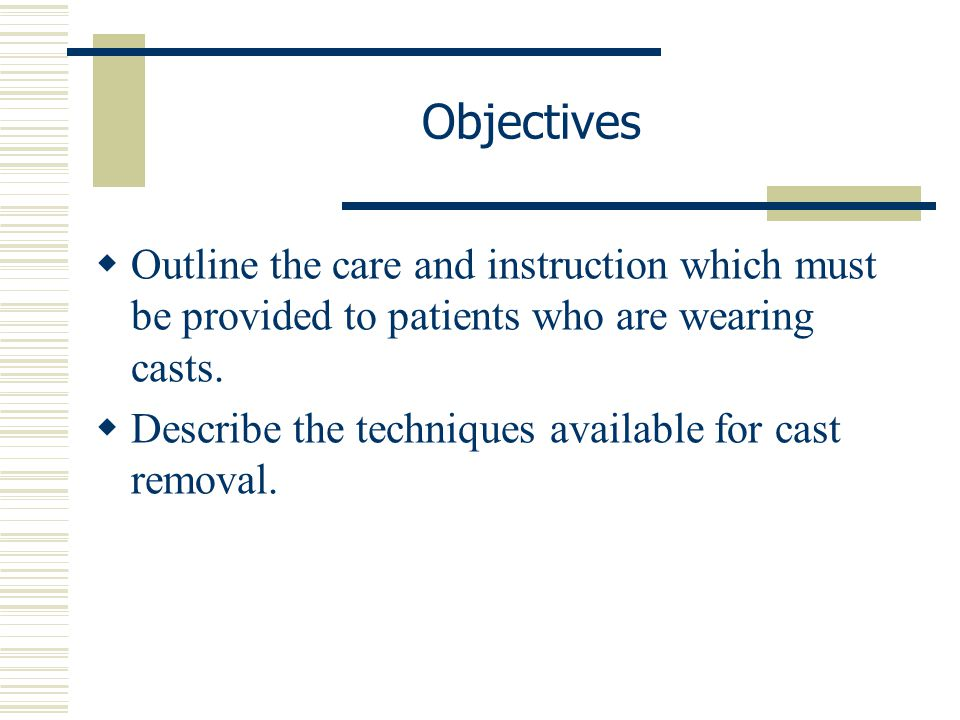 Objectives Outline the care and instruction which must be provided to patients who are wearing casts.