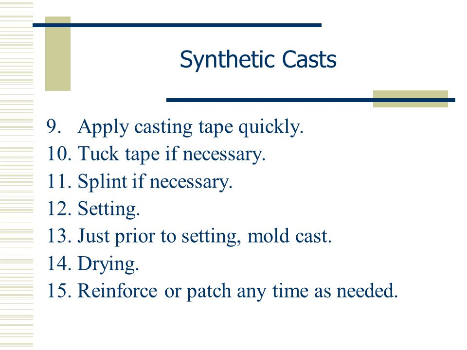 Synthetic Casts Apply casting tape quickly. Tuck tape if necessary.