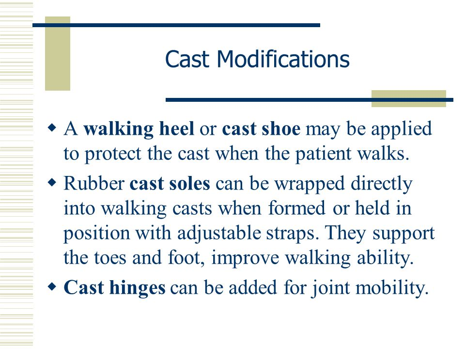 Cast Modifications A walking heel or cast shoe may be applied to protect the cast when the patient walks.