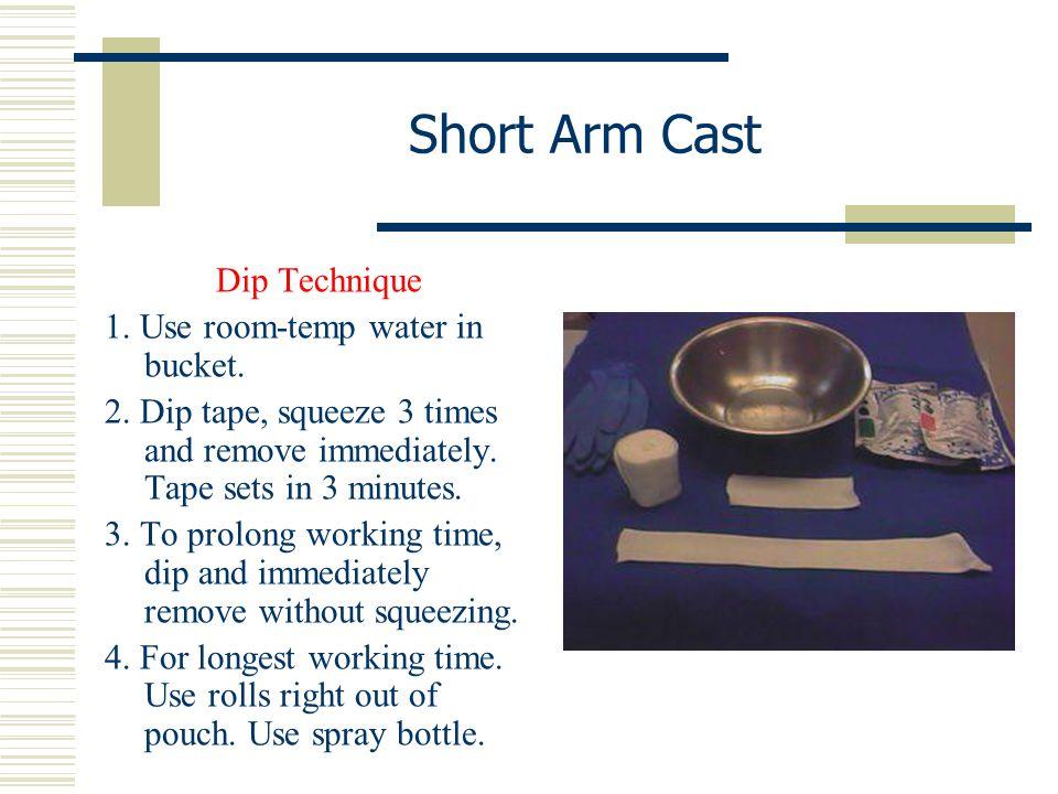 Short Arm Cast Dip Technique 1. Use room-temp water in bucket.