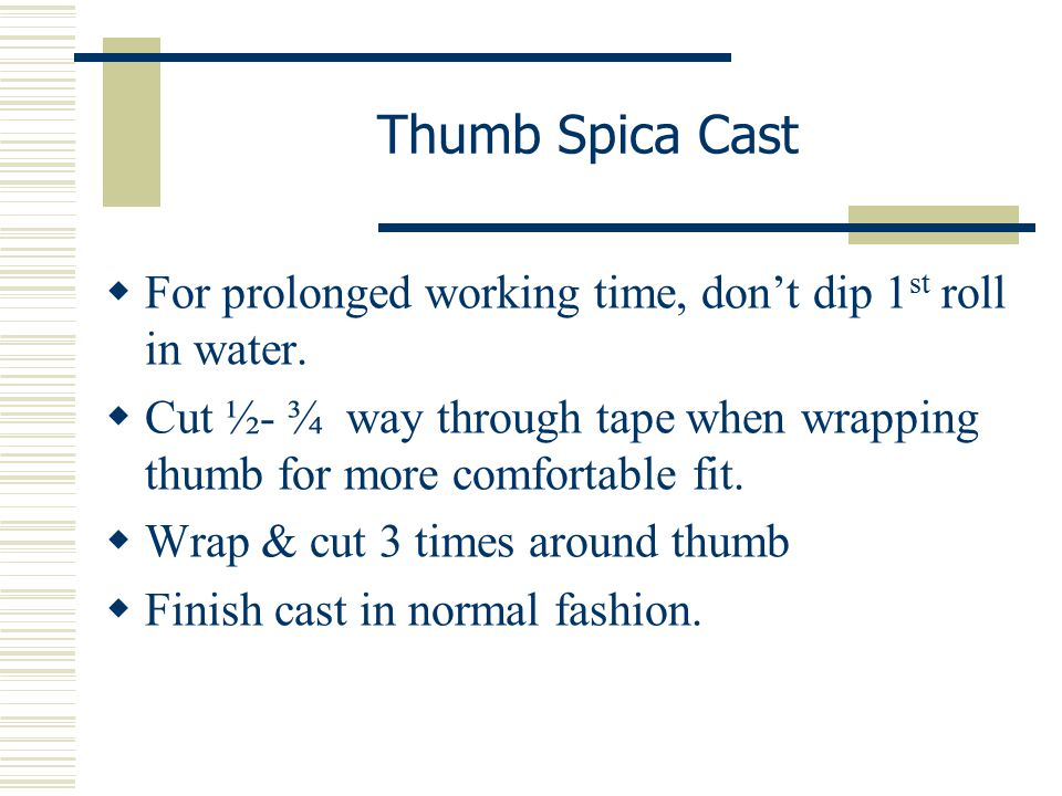 Thumb Spica Cast For prolonged working time, don't dip 1st roll in water. Cut ½- ¾ way through tape when wrapping thumb for more comfortable fit.