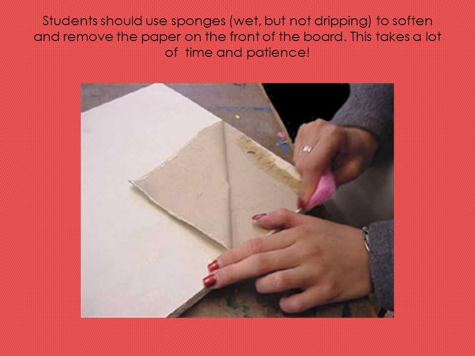 Students should use sponges (wet, but not dripping) to soften and remove the paper on the front of the board.