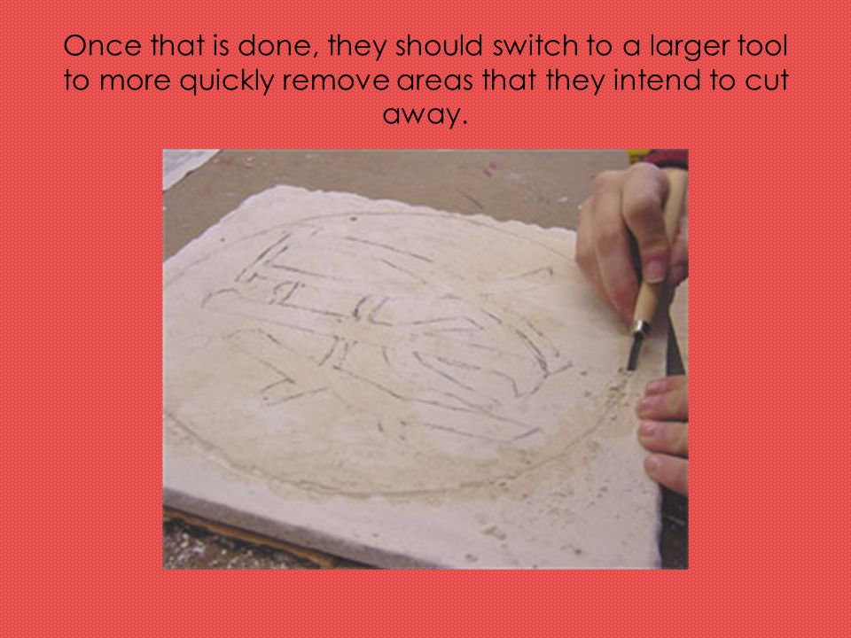 Once that is done, they should switch to a larger tool to more quickly remove areas that they intend to cut away.