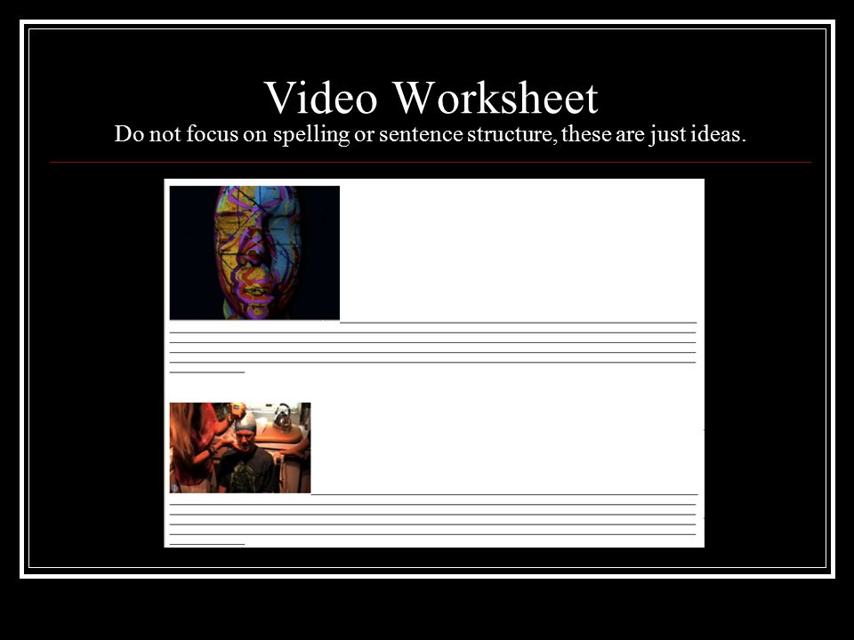 Video Worksheet Do not focus on spelling or sentence structure, these are just ideas.