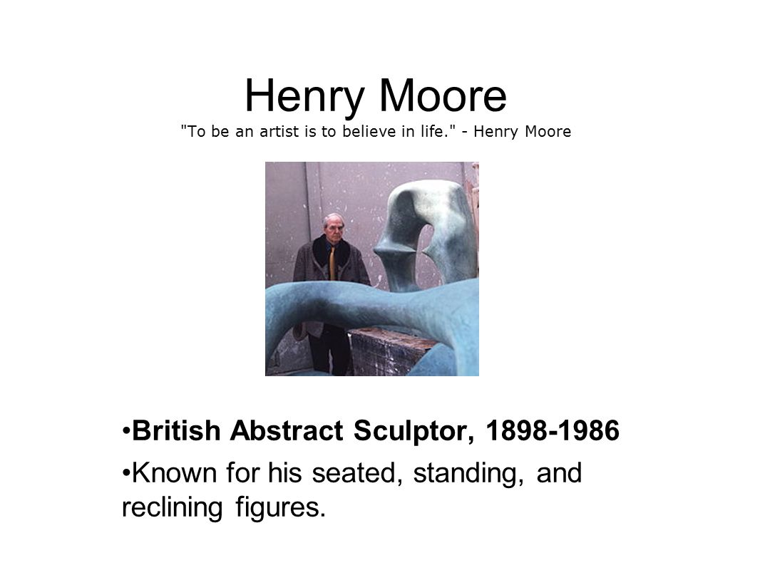 Henry Moore To be an artist is to believe in life. - Henry Moore