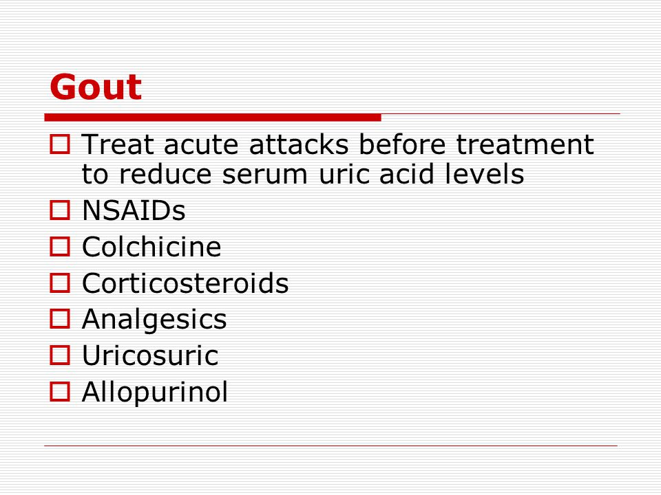 Gout Treat acute attacks before treatment to reduce serum uric acid levels. NSAIDs. Colchicine. Corticosteroids.