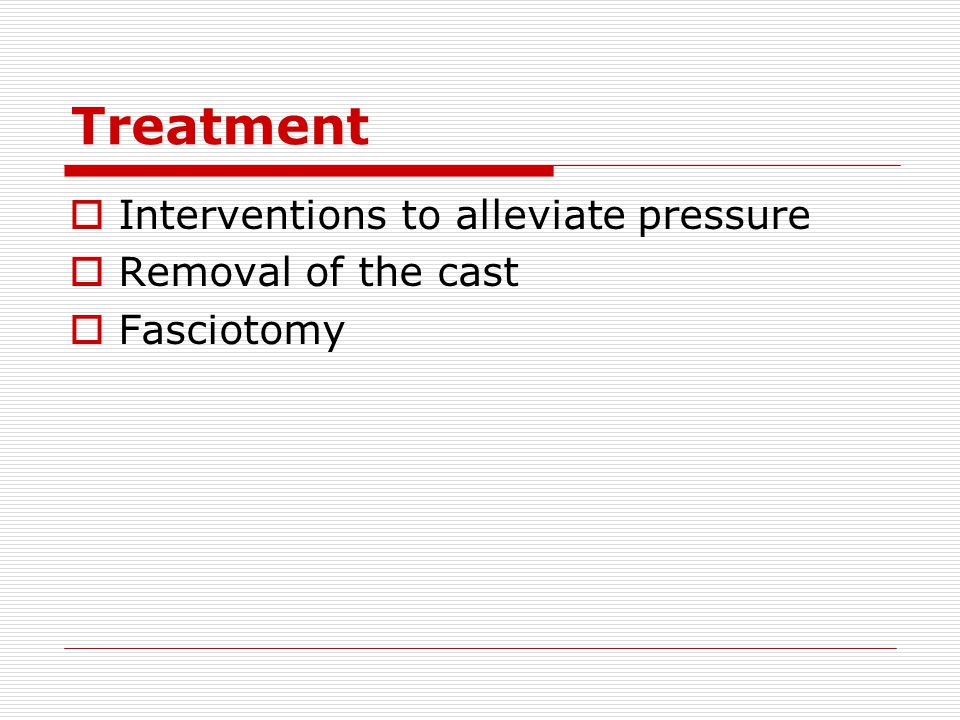 Treatment Interventions to alleviate pressure Removal of the cast
