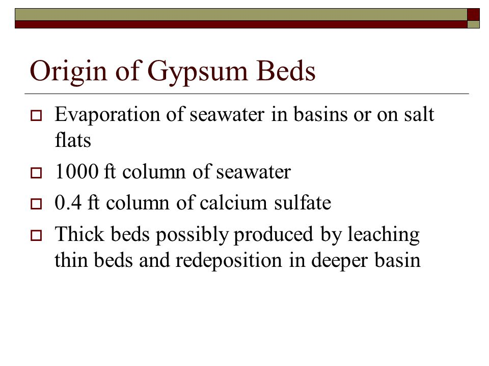 Origin of Gypsum Beds Evaporation of seawater in basins or on salt flats. 1000 ft column of seawater.