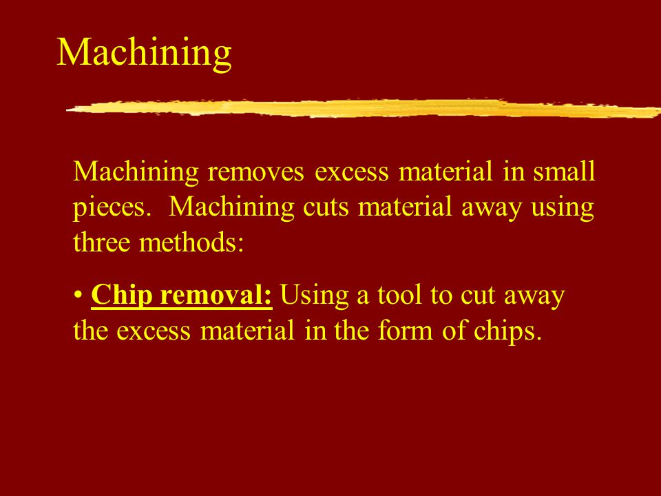 Machining Machining removes excess material in small pieces. Machining cuts material away using three methods:
