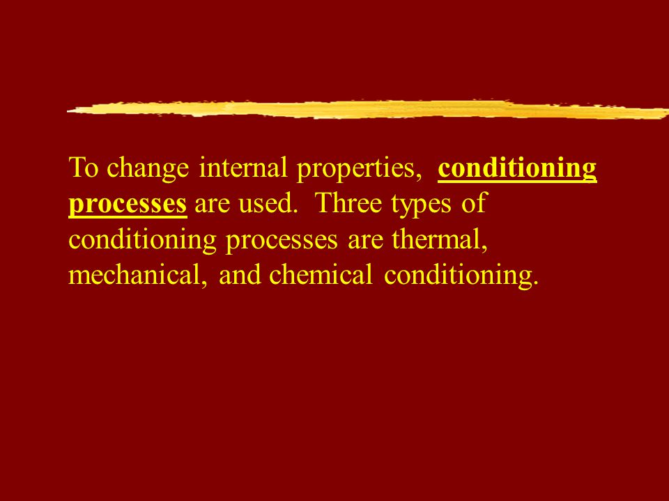 To change internal properties, conditioning processes are used