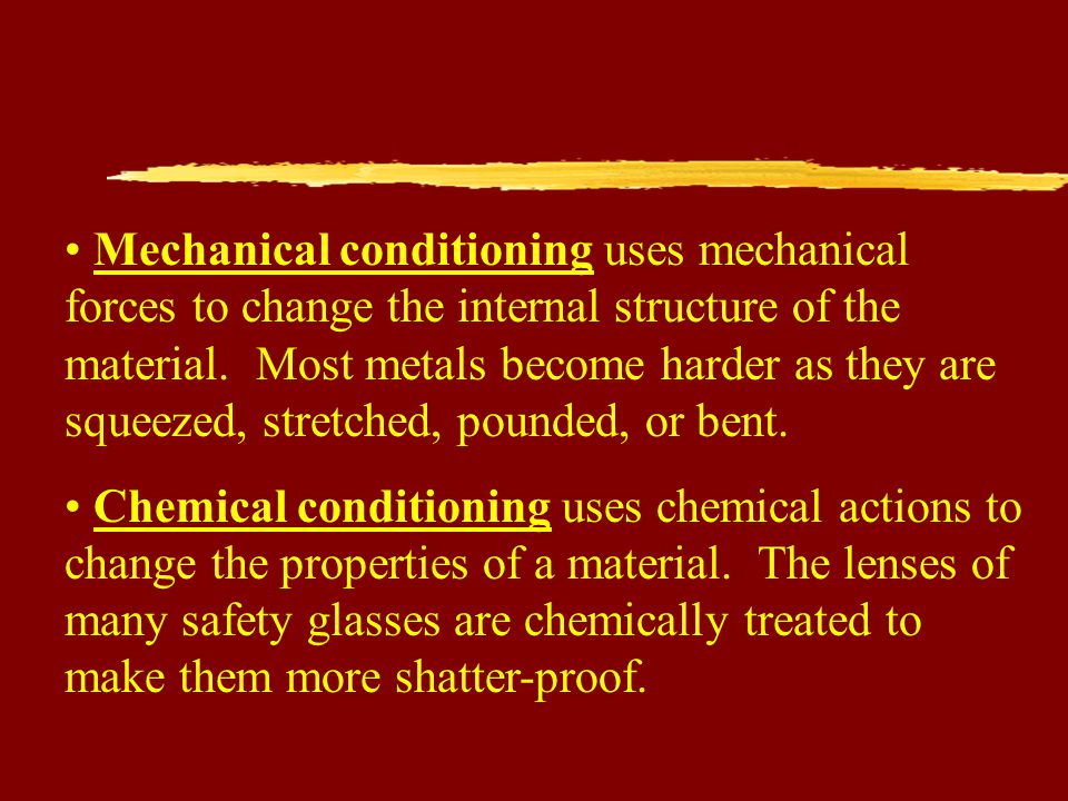 Mechanical conditioning uses mechanical forces to change the internal structure of the material. Most metals become harder as they are squeezed, stretched, pounded, or bent.